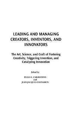 Leading and Managing Creators, Inventors, and Innovators: The Art, Science, and