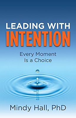 Leading with Intention: Every Moment Is a Choice - Hardcover NEW PhD Hall Mindy