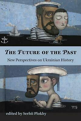 The Future of the Past: New Perspectives on Ukrainian History by Serhii Plokhy (