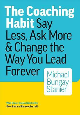 The Coaching Habit: Say Less, Ask More & Change the Way Your Lead Forever: Say L