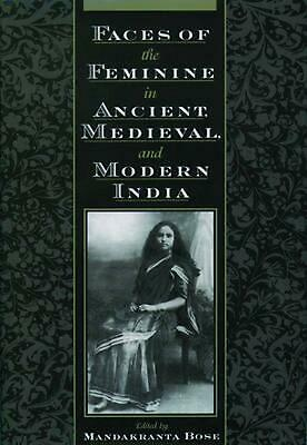 Faces of the Feminine in Ancient, Medieval, & Modern India by Mandakranta Bose (