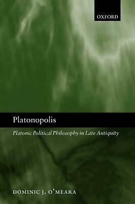 Platonopolis: Platonic Political Philosophy in Late Antiquity by Dominic J. O'Me
