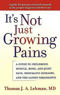 It's Not Just Growing Pains: A Guide to Childhood Muscle, Bone, and Joint Pain,