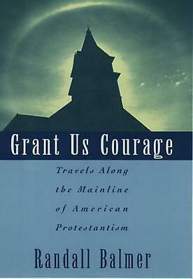 Grant Us Courage: Travels Along the Mainline of American Protestantism by Randal