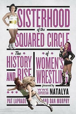 Sisterhood Of The Squared Circle: The History and Rise of Women's Wrestling by P