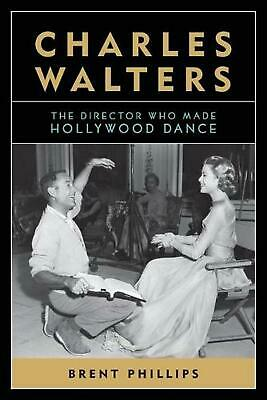 Charles Walters: The Director Who Made Hollywood Dance by Brent Phillips (Englis