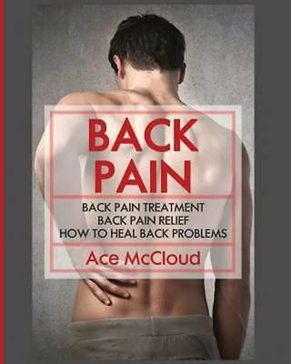 Back Pain: Back Pain Treatment: Back Pain Relief: How To Heal Back Problems by A