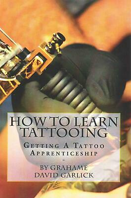 How to Learn Tattooing: Getting a Tattoo Apprenticeship by MR Grahame David Garl
