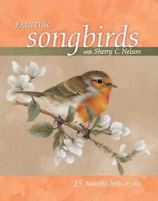 Painting Songbirds with Sherry C. Nelson: 15 Beautiful Birds in Oil by Sherry C.