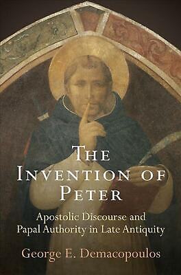 The Invention of Peter: Apostolic Discourse and Papal Authority in Late Antiquit