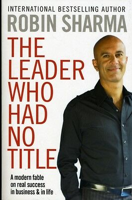 The Leader Who Had No Title: A Modern Fable on Real Success in Business and in .