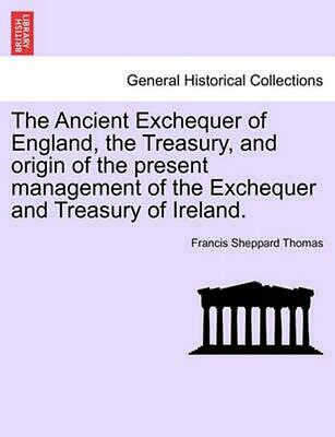 The Ancient Exchequer of England, the Treasury, and Origin of the Present Manage