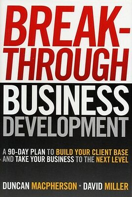 Breakthrough Business Development: A 90 Day Plan to Build Your Client Base and .