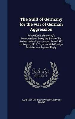 The Guilt of Germany for the War of German Aggression: Prince Karl Lichnowsky's