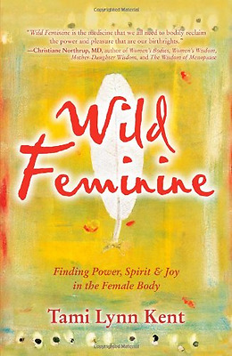 Wild Feminine: Finding Power, Spirit & Joy in the Femal - Paperback NEW Kent, Ta