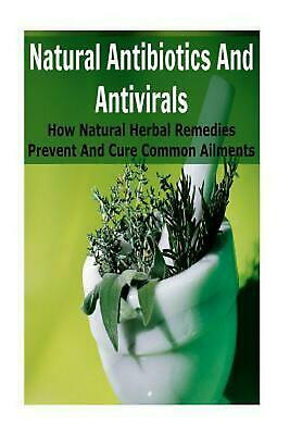 Natural Antibiotics and Antivirals: How Natural Herbal Remedies Prevent and Cure