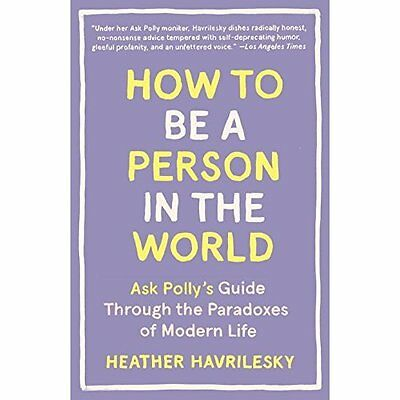 How to Be a Person in the World: Ask Polly's Guide Thro - Paperback NEW Heather