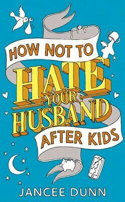 How Not to Hate Your Husband After Kids by Dunn, Jancee Book The Cheap Fast Free