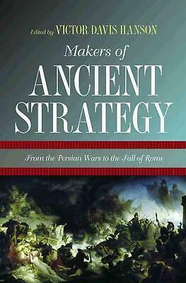 Makers of Ancient Strategy: From the Persian Wars to the Fall of Rome by Victor