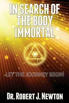 In Search of the Body Immortal: Let the Journey Begin by Dr Robert J. Newton (En