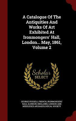 A Catalogue of the Antiquities and Works of Art Exhibited at Ironmongers' Hall,