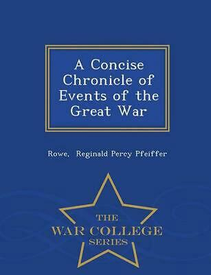 Concise Chronicle of Events of the Great War - War College Series by Rowe Regina