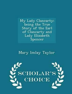 My Lady Clancarty; Being the True Story of the Earl of Clancarty and Lady Elizab