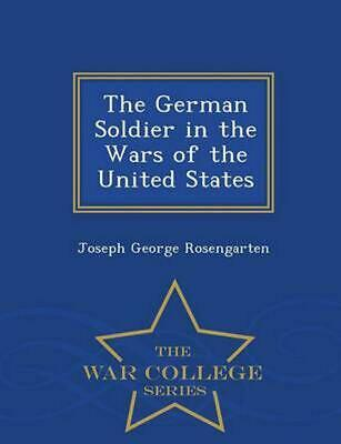 German Soldier in the Wars of the United States - War College Series by J.G. Ros