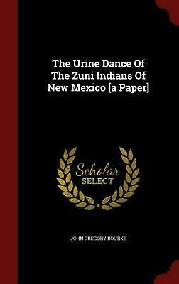 The Urine Dance of the Zuni Indians of New Mexico [A Paper] by John Gregory Bour