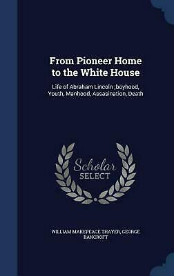 From Pioneer Home to the White House: Life of Abraham Lincoln;boyhood, Youth, Ma