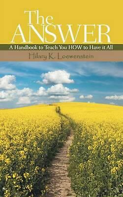 THE ANSWER: A Handbook to Teach You HOW to Have it All by Hilary K. Loewenstein