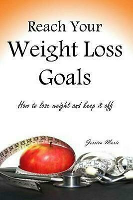 Reach Your Weight Loss Goals: How to Lose Weight and Keep It Off by Jessica Mari