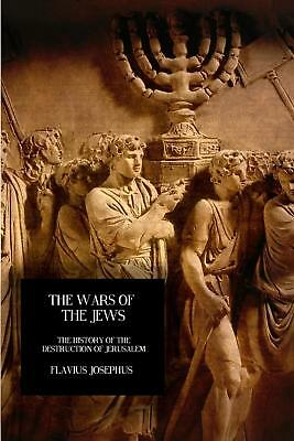 The Wars of the Jews: The History of the Destruction of Jerusalem by Flavius Jos