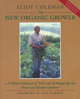 The New Organic Grower : A Master's Manual of Tools and Techniques for the Home