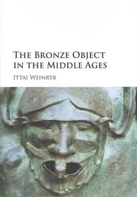 The Bronze Object In The Middle Ages - Weinryb, Ittai - New Hardcover Book
