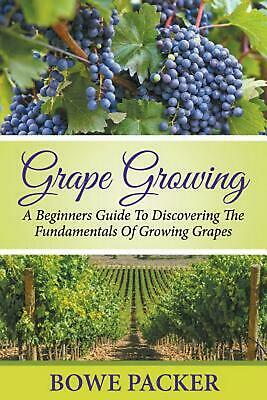 Grape Growing: A Beginners Guide To Discovering The Fundamentals Of Growing Grap