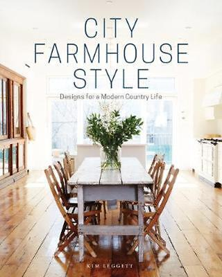 City Farmhouse Style: Designs for a Modern Country Life by Kim Leggett Hardcover