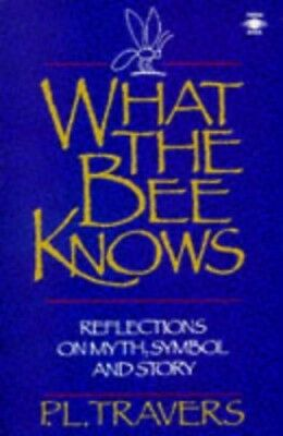 What the Bee Knows: Reflections On Myth, Symbol And ... by Travers, P. Paperback