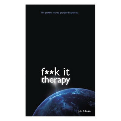 F**k It Therapy The Profane Way to Profound Happiness By John C. Parkin New