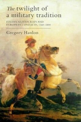 The Twilight Of A Military Tradition: Italian Ar... by Hanlon, Gregory Paperback