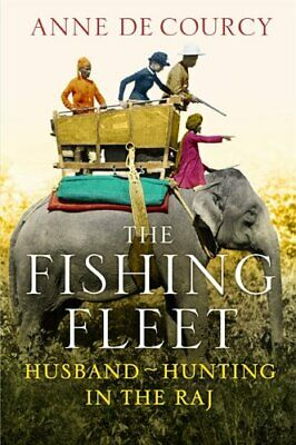 The Fishing Fleet: Husband-Hunting in the Raj by de Courcy, Anne Book The Fast