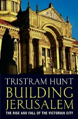 Building Jerusalem: The Rise and Fall of the Victo... by Hunt, Tristram Hardback