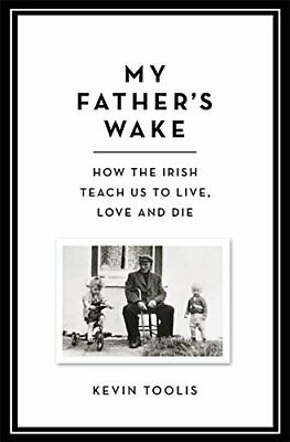 My Father's Wake: How the Irish Teach Us to Live, Love and Die by Toolis, Kevin