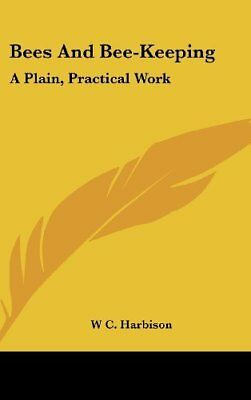 Bees and Bee-Keeping: A Plain, Practical Work W. C. Harbison Kessinger Pub Co