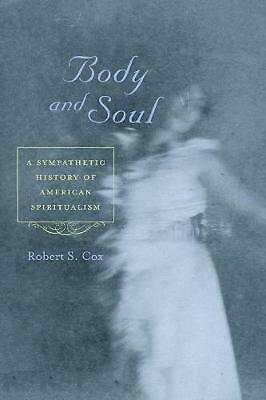 Body and Soul: A Sympathetic History of American Spiritualism by Robert S. Cox P