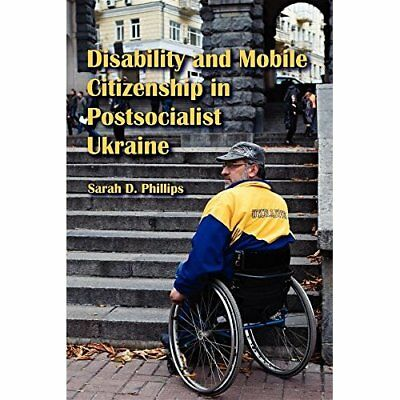Disability and Mobile Citizenship in Postsocialist Ukra - Paperback NEW Phillips