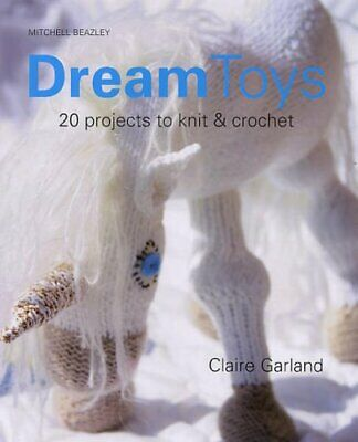 Dream Toys: More Than 20 Projects to Knit and Cr... by Garland, Claire Paperback