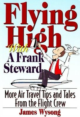 Flying High with a Frank Steward: More Air Travel Tips and Tales from the Fligh.