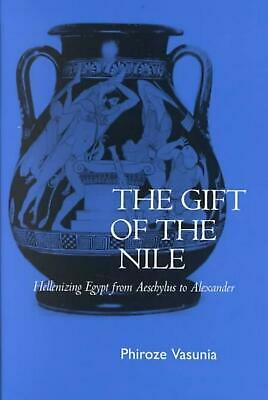 The Gift of the Nile: Hellenizing Egypt from Aeschylus to Alexander by Phiroze V