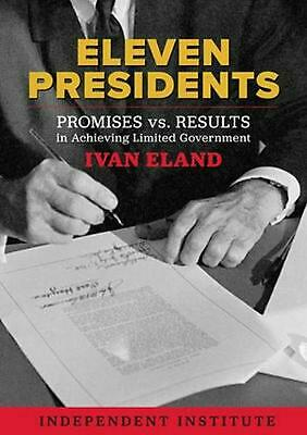 Eleven Presidents: Promises vs. Results in Achieving Limited Government by Ivan